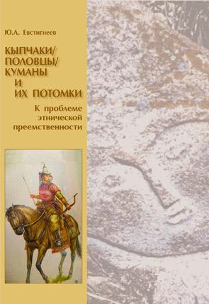Юрий Евстигнеев - Кыпчаки / половцы / куманы и их потомки. К проблеме этнической преемственности