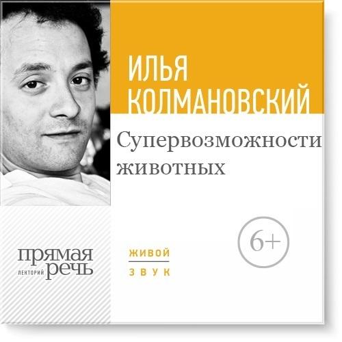Илья Колмановский Лекция «Супервозможности животных» о животных