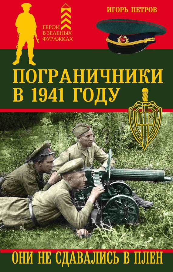 Игорь Петров Пограничники в 1941 году. Они не сдавались в плен книги эксмо пограничники берии зеленоголовых в плен не брать