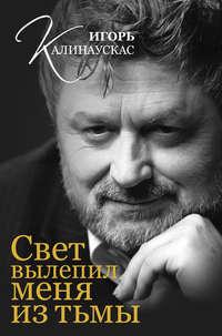 Калинаускас, Игорь  - Свет вылепил меня из тьмы