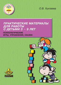 Хухлаева, Ольга  - Практические материалы для работы с детьми 3–9 лет. Психологические игры, упражнения, сказки