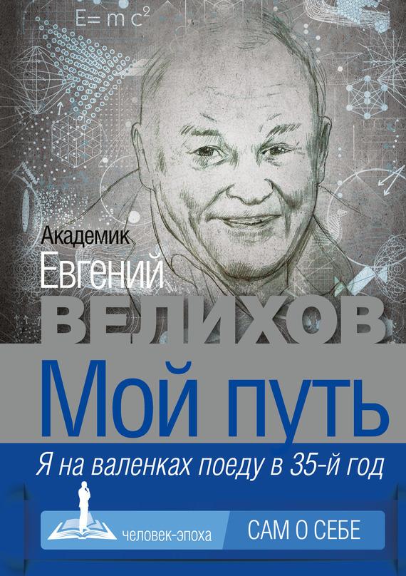 Евгений Велихов, Евгений Велихов - Мой путь. Я на валенках поеду в 35-й год