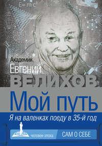 Велихов, Евгений  - Мой путь. Я на валенках поеду в 35-й год