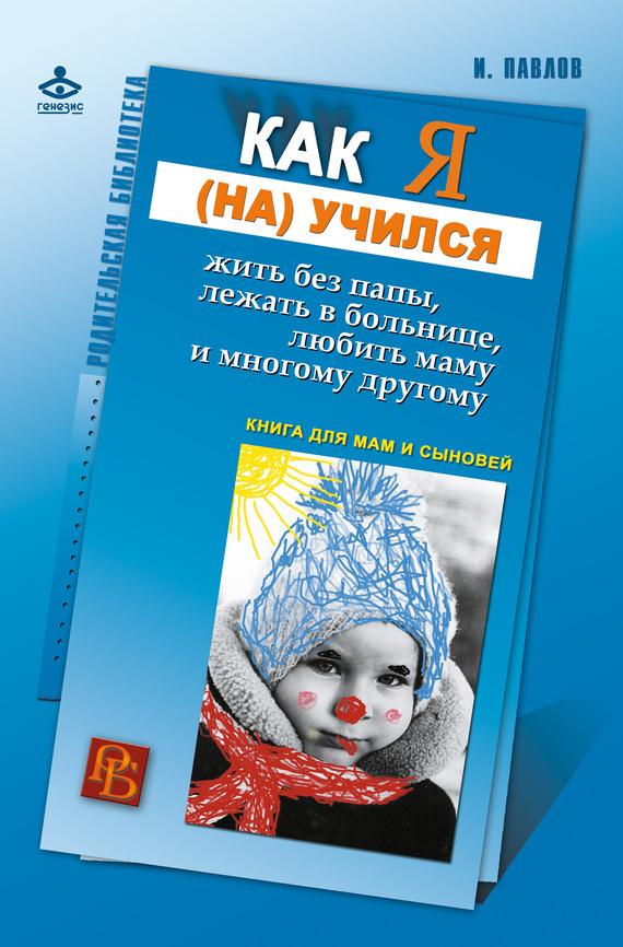 Игорь Павлов - Как я (на)учился жить без папы, лежать в больнице, любить маму и многому другому… Книга для мам и сыновей