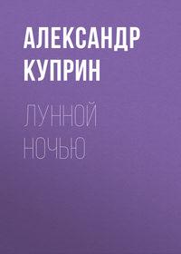 Куприн, Александр Иванович  - Лунной ночью