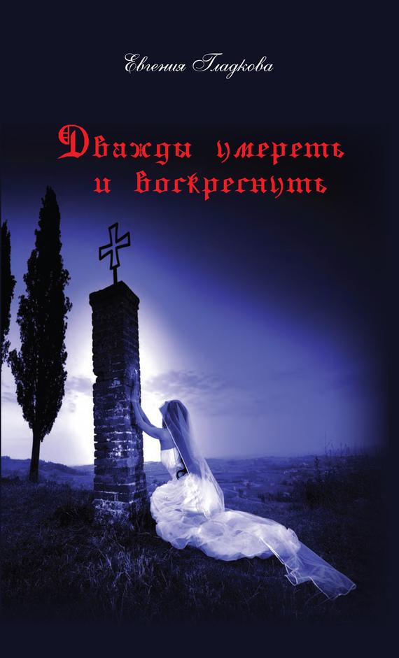 Евгения Гладкова Дважды умереть и воскреснуть соколов игорь мажор умереть чтобы родиться