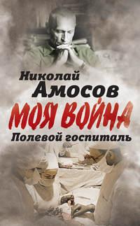 Амосов, Николай  - Полевой госпиталь. Записки военного хирурга