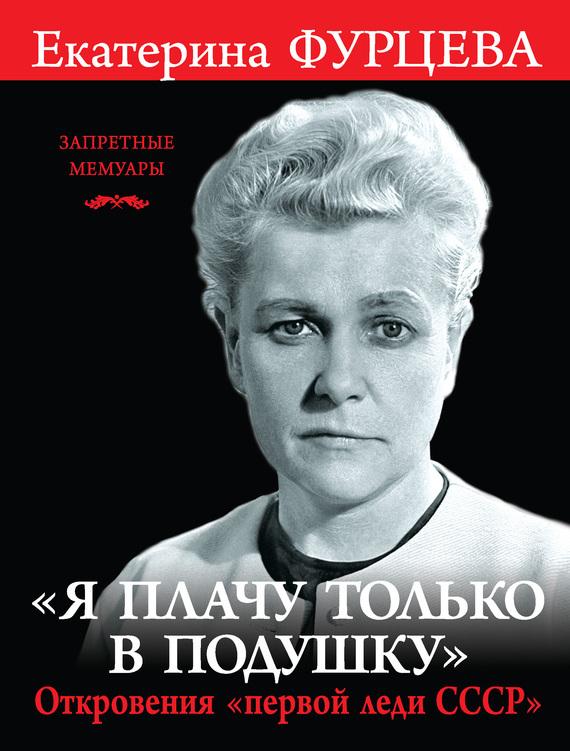 Екатерина Фурцева - «Я плачу только в подушку». Откровения «первой леди СССР»