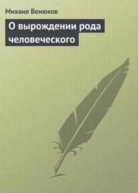 Венюков, Михаил Иванович  - О вырождении рода человеческого