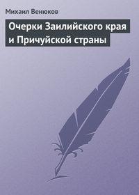 Венюков, Михаил Иванович  - Очерки Заилийского края и Причуйской страны