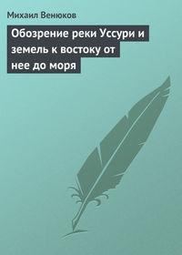 Венюков, Михаил Иванович  - Обозрение реки Уссури и земель к востоку от нее до моря