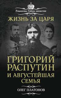 Платонов, Олег  - Жизнь за царя. Григорий Распутин и Августейшая Семья