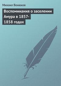 Венюков, Михаил Иванович  - Воспоминания о заселении Амура в 1857-1858 годах