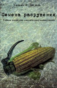 Энгдаль, Уильям Ф.  - Семена разрушения. Тайная подоплёка генетических манипуляций