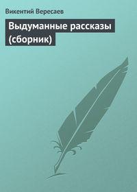 Вересаев, Викентий  - Выдуманные рассказы (сборник)