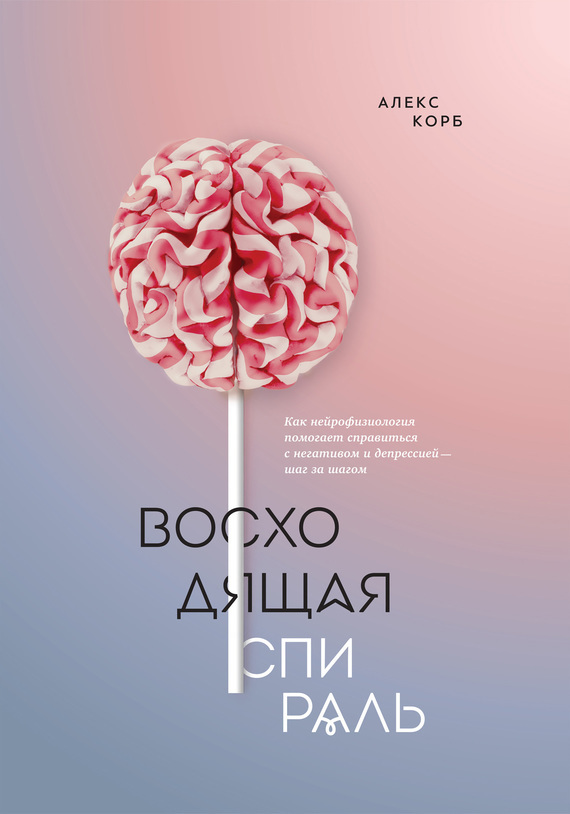 Алекс Корб - Восходящая спираль. Как нейрофизиология помогает справиться с негативом и депрессией – шаг за шагом