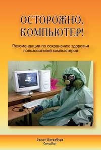 Лизунов, Юрий  - Осторожно, компьютер! Рекомендации по сохранению здоровья пользователей компьютеров