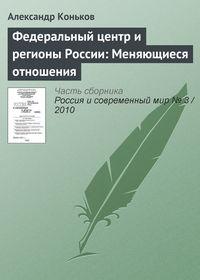Коньков, Александр  - Федеральный центр и регионы России: Меняющиеся отношения