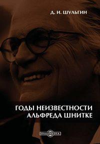 Шульгин, Дмитрий  - Годы неизвестности Альфреда Шнитке. Беседы с композитором