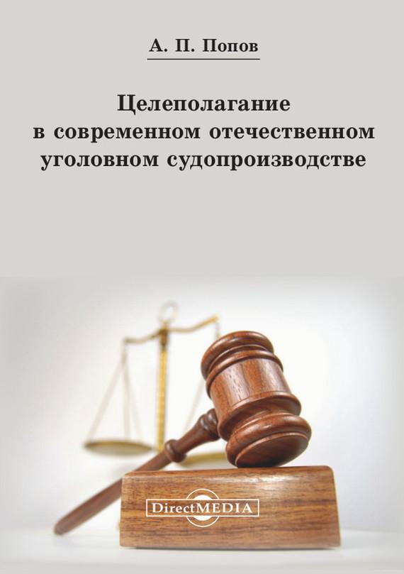 Алексей Павлович Попов Целеполагание в современном отечественном уголовном судопроизводстве
