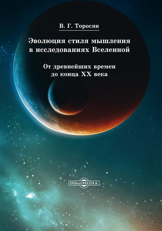 Вардан Торосян - Эволюция стиля мышления в исследованиях Вселенной. От древнейших времен до конца ХХ века