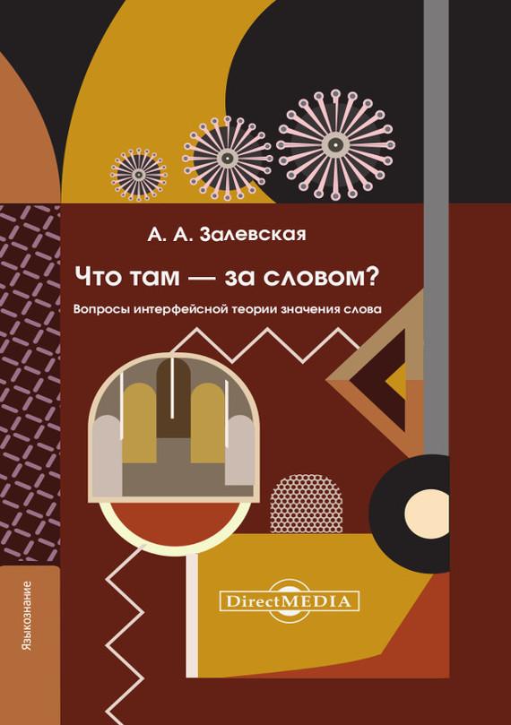 Александра Залевская - Что там – за словом? Вопросы интерфейсной теории значения слова