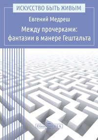 Медреш, Евгений  - Между прочерками: фантазии в манере Гештальта