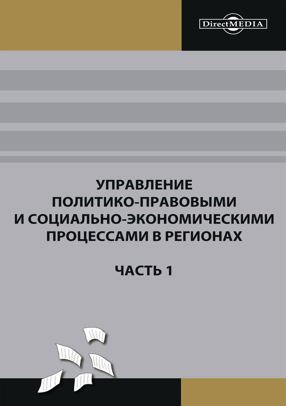 Коллектив авторов Управление политико-правовыми и социально-экономическими процессами в регионах. Часть 1