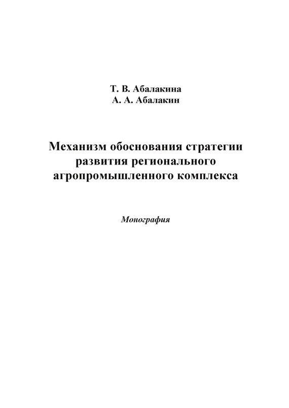 Александр Абалакин, Татьяна Абалакина - Механизм обоснования стратегии развития регионального агропромышленного комплекса