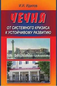 Идилов, Ибрагим  - Чечня от системного кризиса к устойчивому развитию