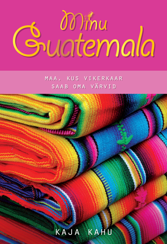 Kaja Kahu Minu Guatemala ISBN: 9789949479351 ene timmusk minu kanada