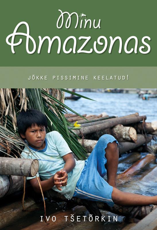 Ivo Tšetõrkin Minu Amazonas. Jõkke pissimine keelatud! marianne suurmaa minu saksamaa