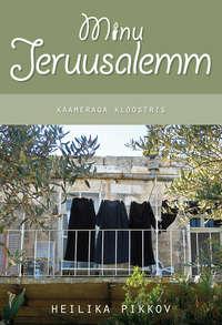 Pikkov, Heilika  - Minu Jeruusalemm. Kaameraga kloostris