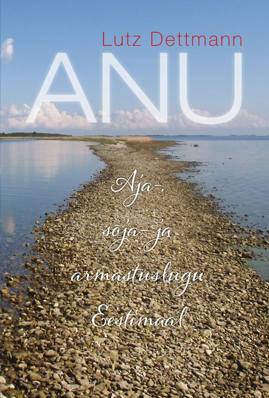 Обложка книги ANU. Aja-, s?ja- ja armastuslugu Eestimaal, автор Dettmann, Lutz