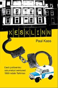Paul Kass - Kesklinn. Eesti politseiniku uskumatud seiklused 1990-ndate Tallinnas