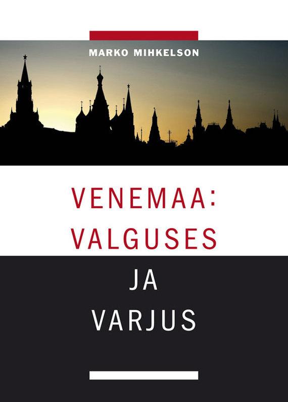 Marko Mihkelson Venemaa: valguses ja varjus ISBN: 9789985322031 moskva