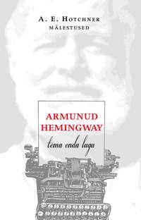 Hotchner, Aaron Edward  - Armunud Hemingway. Tema enda lugu