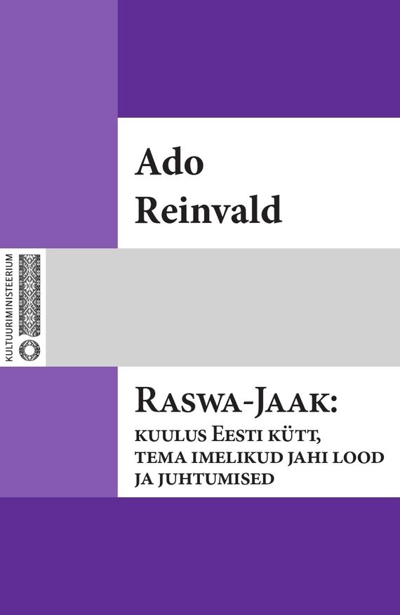 Ado Reinvald Raswa-Jaak: kuulus Eesti kütt, tema imelikud jahi lood ja juhtumised ISBN: 9789949530649 ado reinvald ado reinvald i laulud