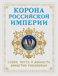 Фоменко, Николай  - Корона Российской империи. Слава, честь и доблесть династии Романовых