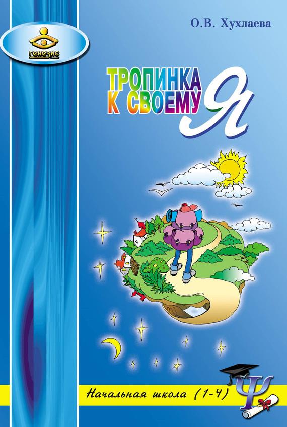 Ольга Хухлаева Тропинка к своему Я. Уроки психологии в начальной школе (1–4) хухлаева о тропинка к своему я уроки психологии в начальной школе 1 4