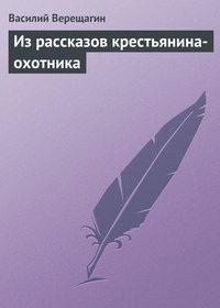 Верещагин, Василий  - Из рассказов крестьянина-охотника