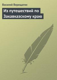 Верещагин, Василий  - Из путешествий по Закавказскому краю