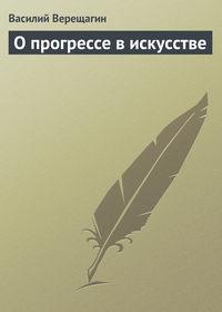 Верещагин, Василий  - О прогрессе в искусстве