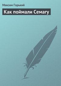 Горький, Максим  - Как поймали Семагу