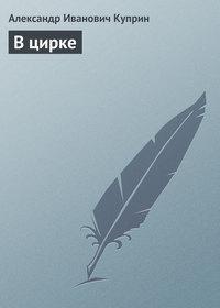 Куприн, Александр  - В цирке