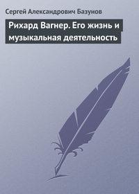 Базунов, Сергей Александрович  - Рихард Вагнер. Его жизнь и музыкальная деятельность