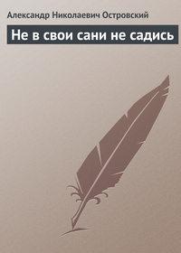 Островский, Александр  - Не в свои сани не садись