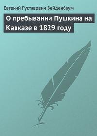 Вейденбаум, Евгений  - О пребывании Пушкина на Кавказе в 1829 году