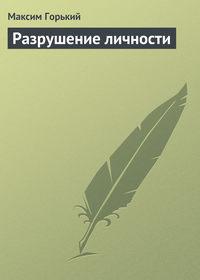 Горький, Максим  - Разрушение личности