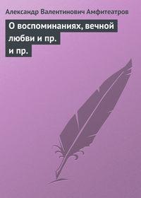 Амфитеатров, Александр Валентинович  - О воспоминаниях, вечной любви и пр. и пр.